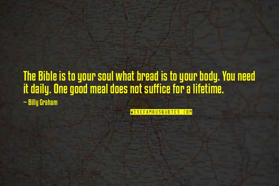 Daily Bread Quotes By Billy Graham: The Bible is to your soul what bread
