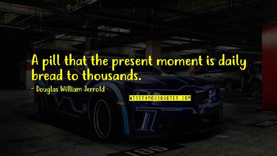 Daily Bread Quotes By Douglas William Jerrold: A pill that the present moment is daily