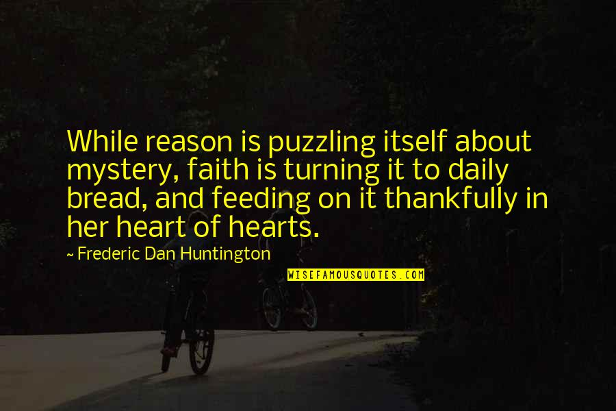 Daily Bread Quotes By Frederic Dan Huntington: While reason is puzzling itself about mystery, faith