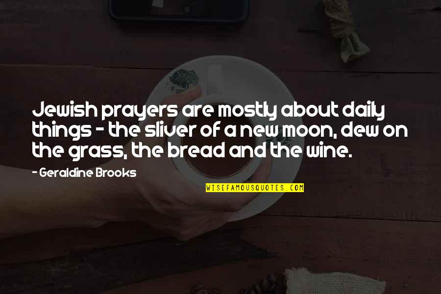 Daily Bread Quotes By Geraldine Brooks: Jewish prayers are mostly about daily things -
