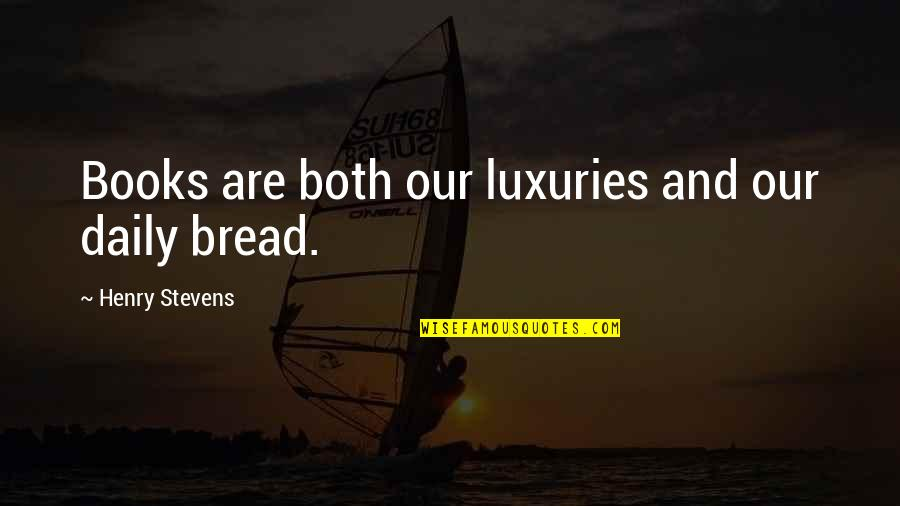 Daily Bread Quotes By Henry Stevens: Books are both our luxuries and our daily