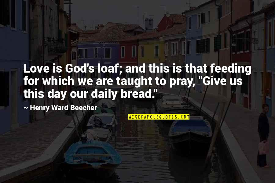 Daily Bread Quotes By Henry Ward Beecher: Love is God's loaf; and this is that
