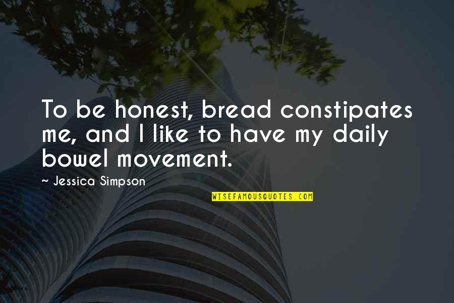 Daily Bread Quotes By Jessica Simpson: To be honest, bread constipates me, and I