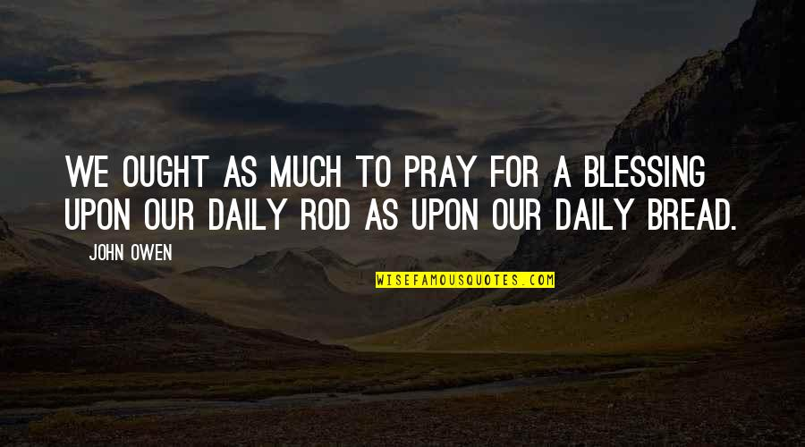 Daily Bread Quotes By John Owen: We ought as much to pray for a