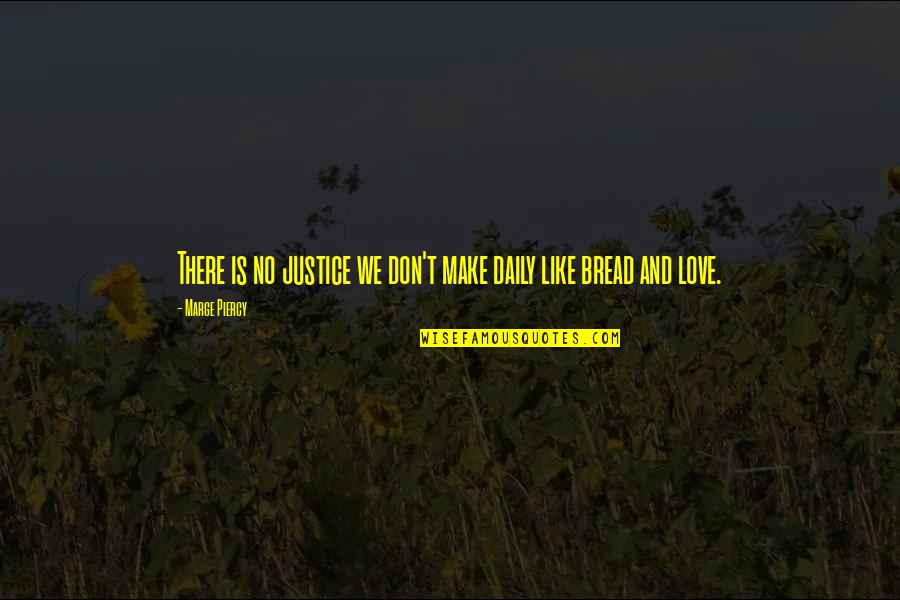 Daily Bread Quotes By Marge Piercy: There is no justice we don't make daily