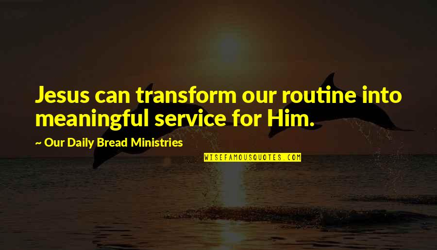 Daily Bread Quotes By Our Daily Bread Ministries: Jesus can transform our routine into meaningful service