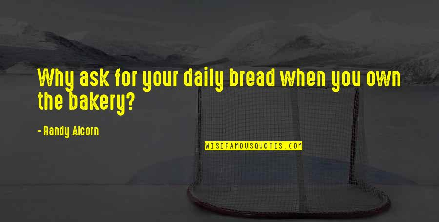 Daily Bread Quotes By Randy Alcorn: Why ask for your daily bread when you