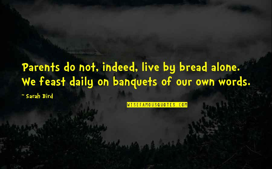 Daily Bread Quotes By Sarah Bird: Parents do not, indeed, live by bread alone.
