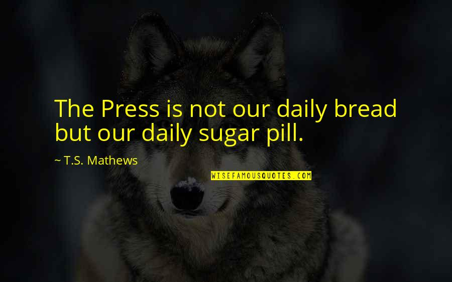 Daily Bread Quotes By T.S. Mathews: The Press is not our daily bread but
