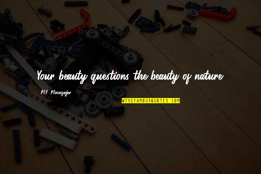 Daily Dose Quotes By M.F. Moonzajer: Your beauty questions the beauty of nature.