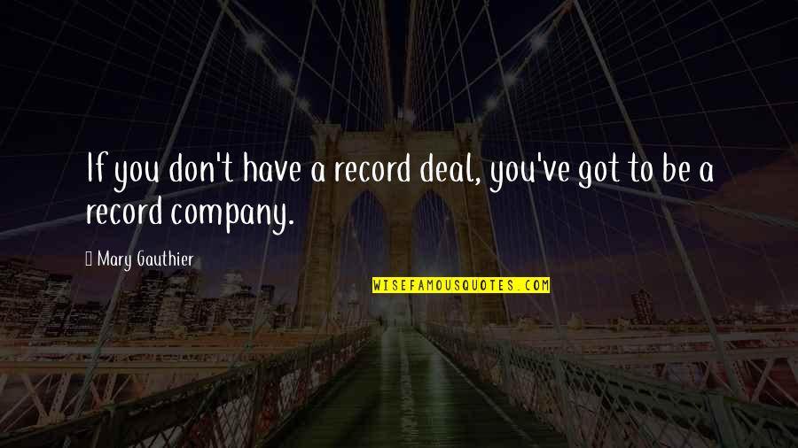 Daily Dose Quotes By Mary Gauthier: If you don't have a record deal, you've