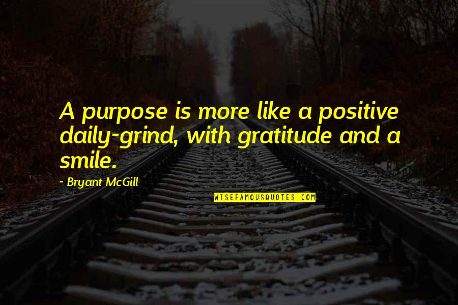 Daily Grind Quotes By Bryant McGill: A purpose is more like a positive daily-grind,