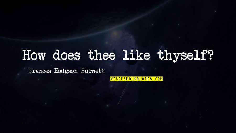 Daily Grind Quotes By Frances Hodgson Burnett: How does thee like thyself?
