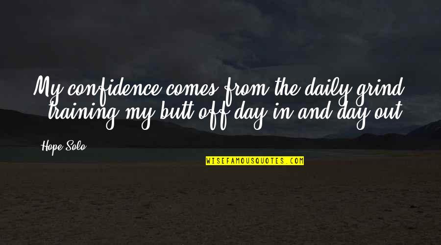 Daily Grind Quotes By Hope Solo: My confidence comes from the daily grind -