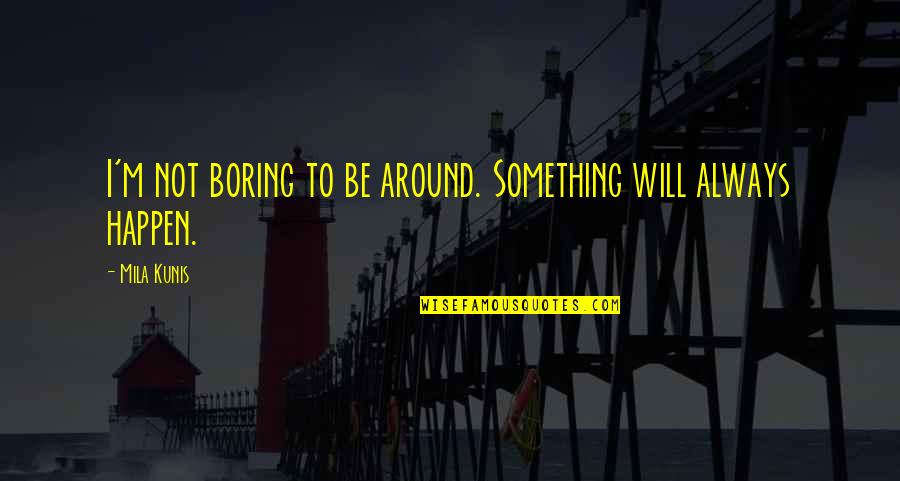Daily Grind Quotes By Mila Kunis: I'm not boring to be around. Something will