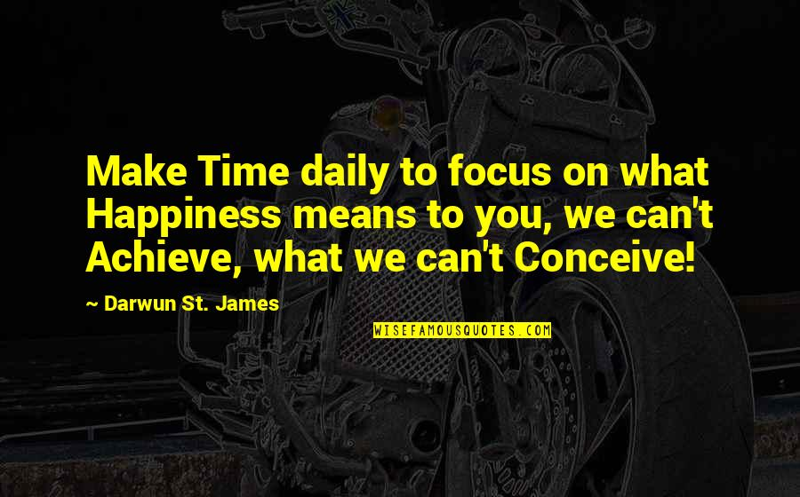 Daily Inspirational Positive Quotes By Darwun St. James: Make Time daily to focus on what Happiness