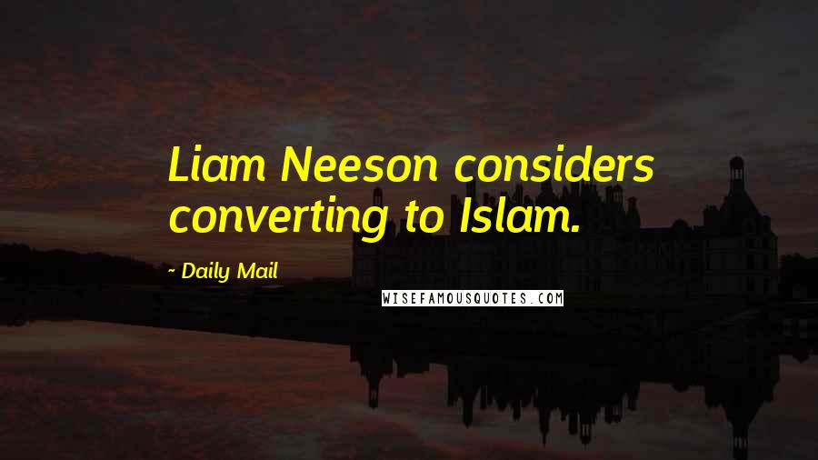 Daily Mail quotes: Liam Neeson considers converting to Islam.