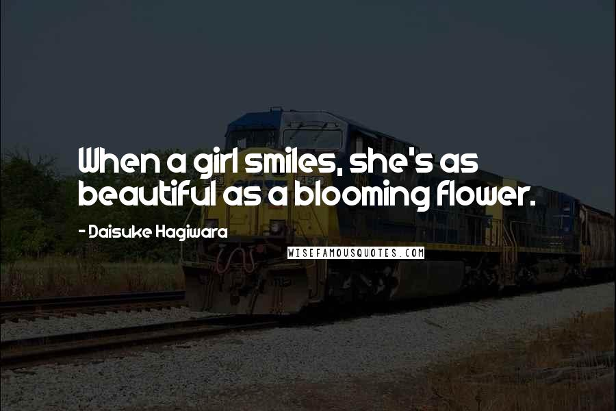 Daisuke Hagiwara quotes: When a girl smiles, she's as beautiful as a blooming flower.