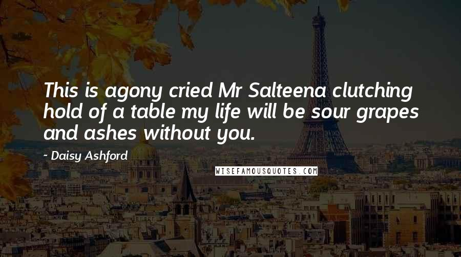 Daisy Ashford quotes: This is agony cried Mr Salteena clutching hold of a table my life will be sour grapes and ashes without you.