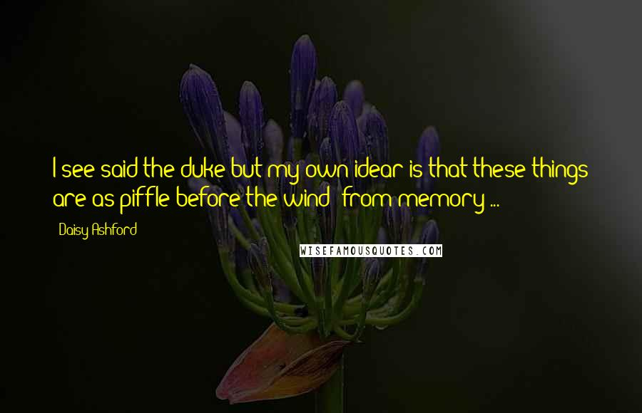 Daisy Ashford quotes: I see said the duke but my own idear is that these things are as piffle before the wind [from memory ... ]