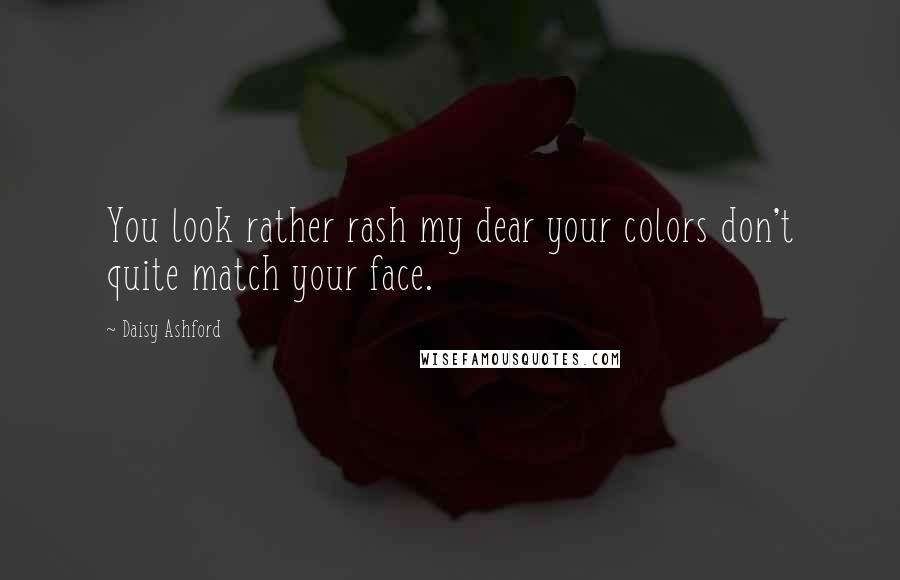 Daisy Ashford quotes: You look rather rash my dear your colors don't quite match your face.