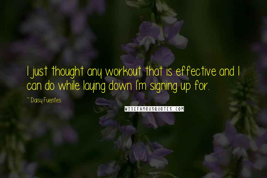 Daisy Fuentes quotes: I just thought any workout that is effective and I can do while laying down I'm signing up for.