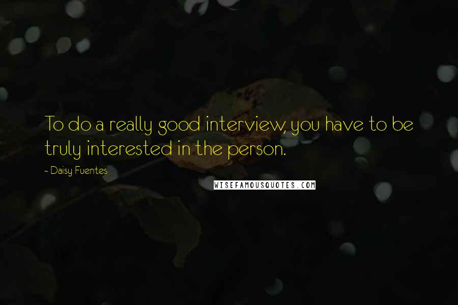 Daisy Fuentes quotes: To do a really good interview, you have to be truly interested in the person.