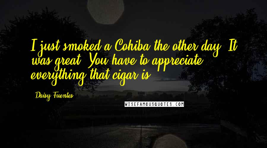 Daisy Fuentes quotes: I just smoked a Cohiba the other day. It was great. You have to appreciate everything that cigar is.