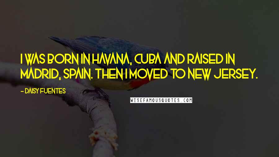 Daisy Fuentes quotes: I was born in Havana, Cuba and raised in Madrid, Spain. Then I moved to New Jersey.