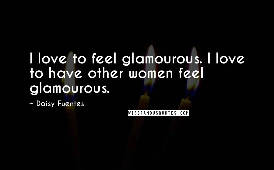 Daisy Fuentes quotes: I love to feel glamourous. I love to have other women feel glamourous.