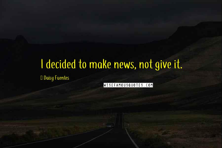 Daisy Fuentes quotes: I decided to make news, not give it.