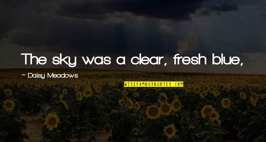 Daisy Meadows Quotes By Daisy Meadows: The sky was a clear, fresh blue,