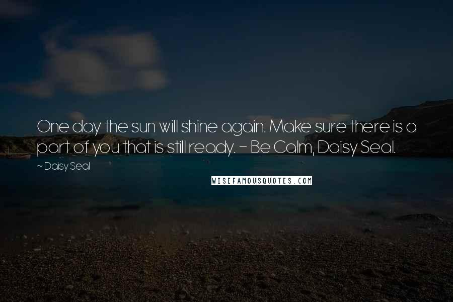 Daisy Seal quotes: One day the sun will shine again. Make sure there is a part of you that is still ready. - Be Calm, Daisy Seal.