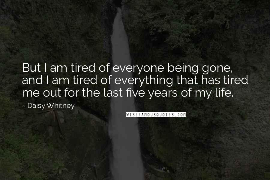 Daisy Whitney quotes: But I am tired of everyone being gone, and I am tired of everything that has tired me out for the last five years of my life.