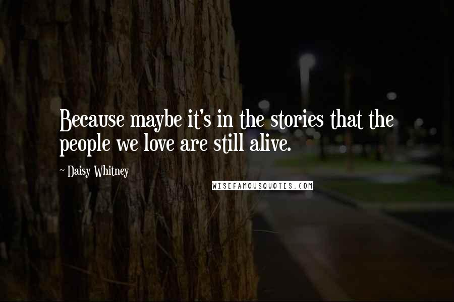 Daisy Whitney quotes: Because maybe it's in the stories that the people we love are still alive.