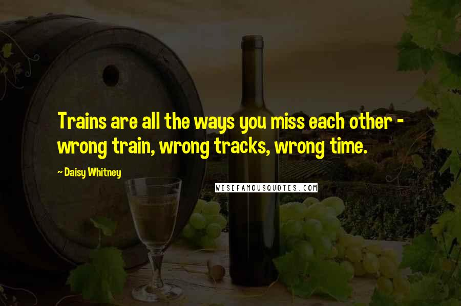 Daisy Whitney quotes: Trains are all the ways you miss each other - wrong train, wrong tracks, wrong time.