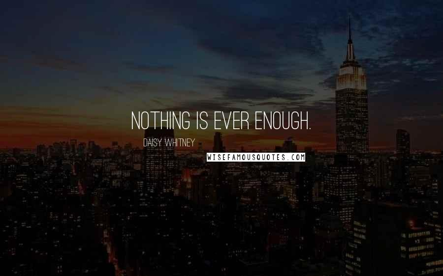 Daisy Whitney quotes: Nothing is ever enough.