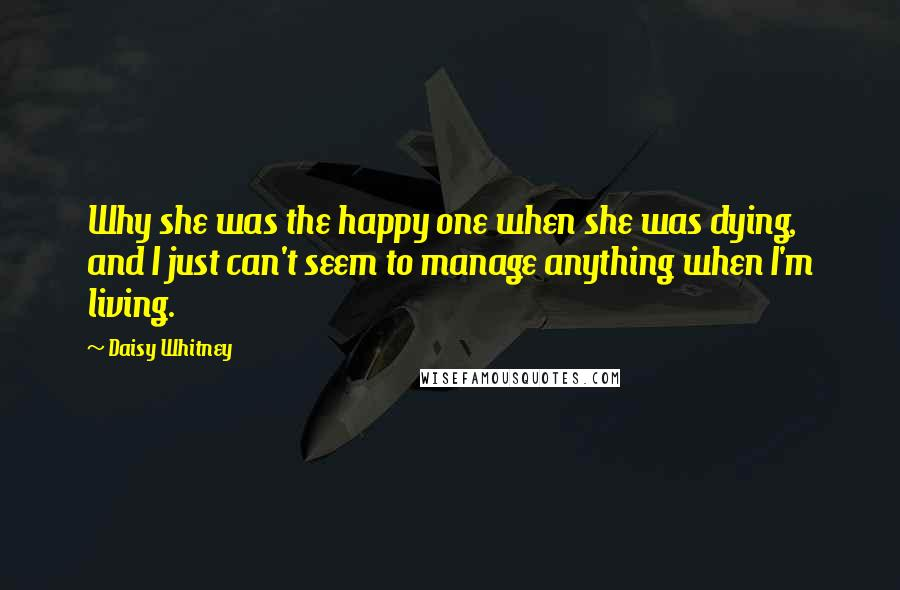 Daisy Whitney quotes: Why she was the happy one when she was dying, and I just can't seem to manage anything when I'm living.