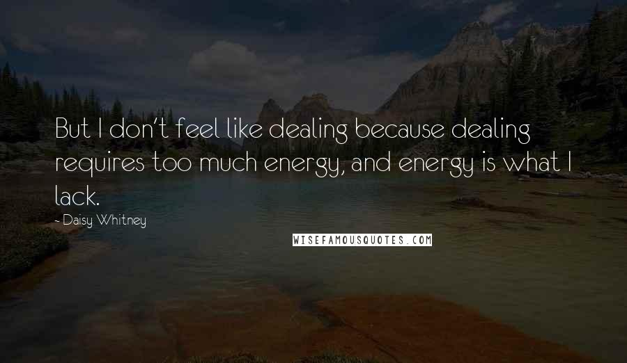 Daisy Whitney quotes: But I don't feel like dealing because dealing requires too much energy, and energy is what I lack.
