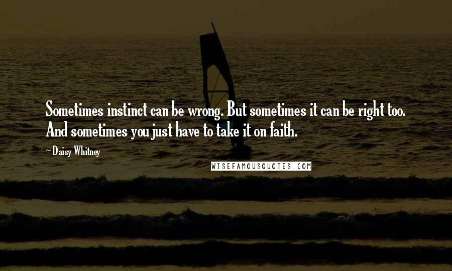 Daisy Whitney quotes: Sometimes instinct can be wrong. But sometimes it can be right too. And sometimes you just have to take it on faith.