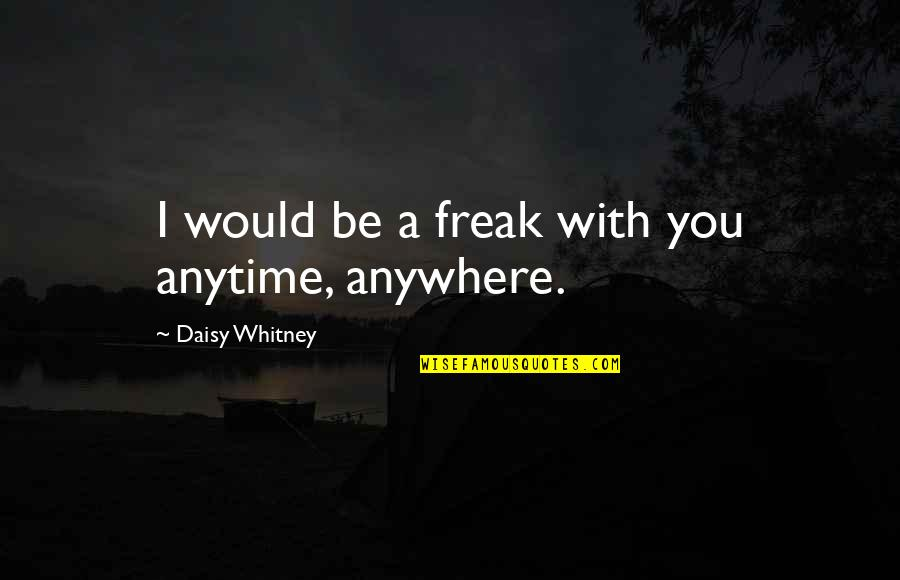 Daisy Whitney Quotes By Daisy Whitney: I would be a freak with you anytime,