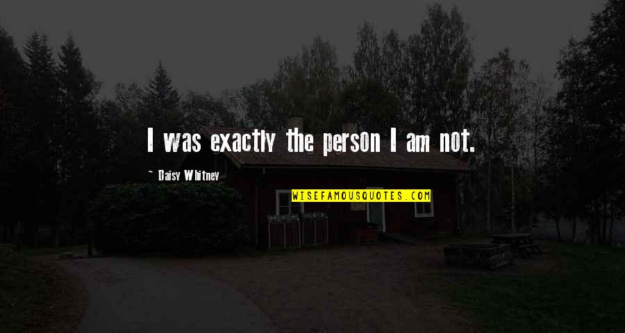 Daisy Whitney Quotes By Daisy Whitney: I was exactly the person I am not.