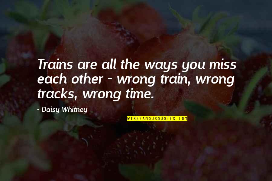 Daisy Whitney Quotes By Daisy Whitney: Trains are all the ways you miss each