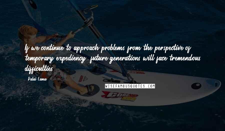 Dalai Lama quotes: If we continue to approach problems from the perspective of temporary expediency, future generations will face tremendous difficulties.