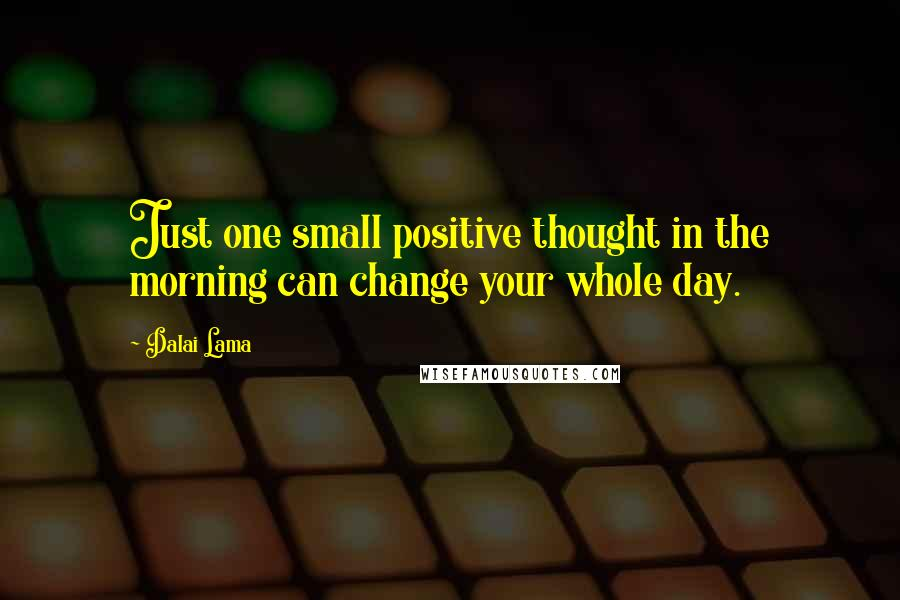 Dalai Lama quotes: Just one small positive thought in the morning can change your whole day.