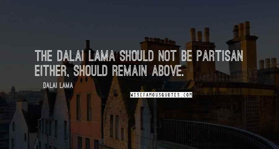 Dalai Lama quotes: The Dalai Lama should not be partisan either, should remain above.