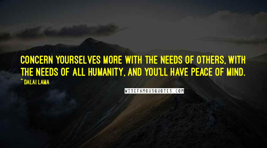Dalai Lama quotes: Concern yourselves more with the needs of others, with the needs of all humanity, and you'll have peace of mind.