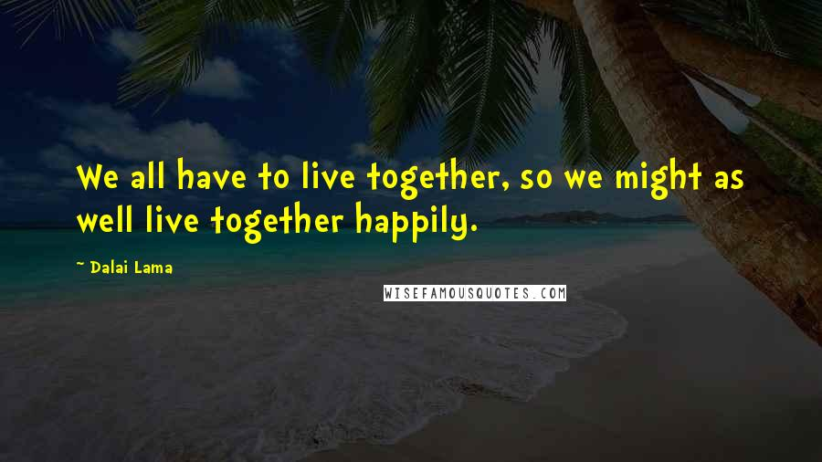 Dalai Lama quotes: We all have to live together, so we might as well live together happily.