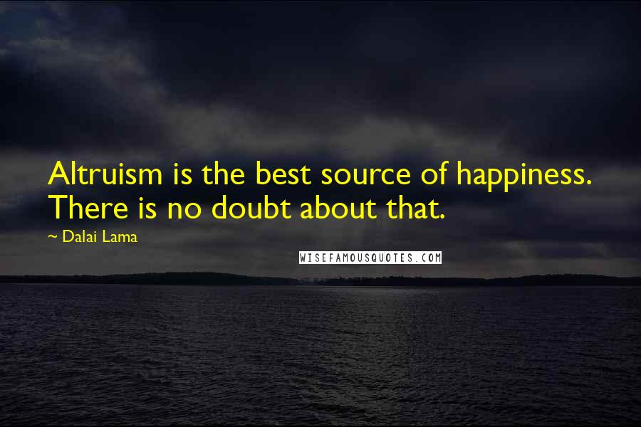 Dalai Lama quotes: Altruism is the best source of happiness. There is no doubt about that.