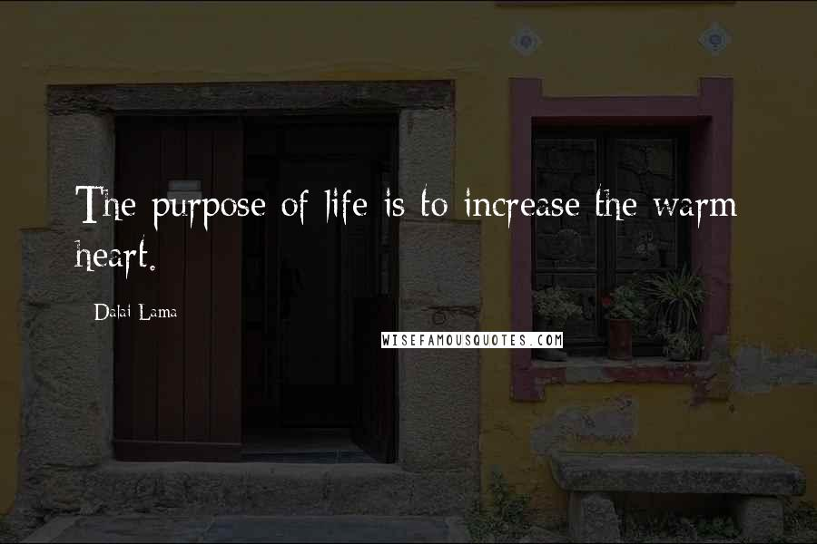 Dalai Lama quotes: The purpose of life is to increase the warm heart.